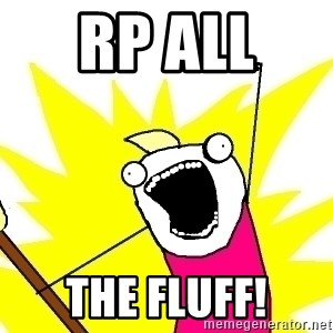 X ALL THE THINGS - RP ALL  THE FLUFF!