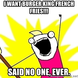 X ALL THE THINGS - I want burger king french Fries!!! Said no one, ever.