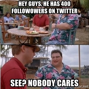 See? Nobody Cares - Hey guys, He has 400 followowers on twitter see? nobody cares