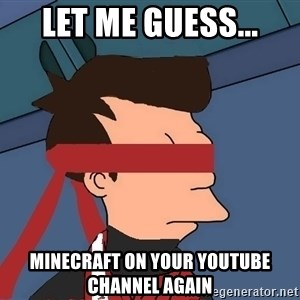 fryshi - Let me guess... Minecraft on your youtube channel again