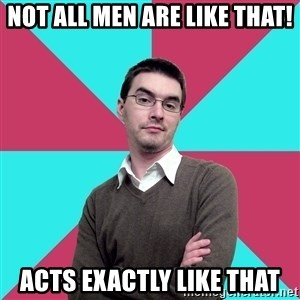 Privilege Denying Dude - Not all men are like that! Acts exactly like that