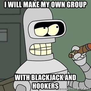 Typical Bender - I will make my own group With blackjack and hookers