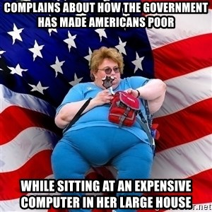 Obese American - complains about how the government has made americans poor while sitting at an expensive computer in her large house