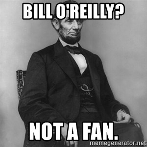 Abraham Lincoln  - bill o'reilly? not a fan.