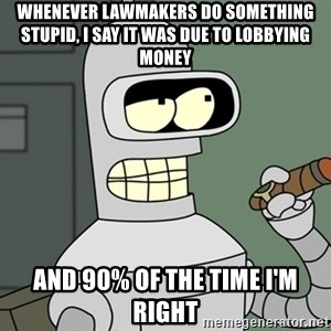 Typical Bender - Whenever lawmakers do something stupid, I say it was due to lobbying money And 90% of the time I'm right