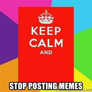 Keep calm and -  stop posting memes