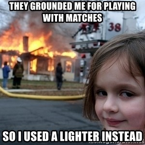 Disaster Girl - they grounded me for playing with matches so i used a lighter instead