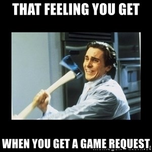 american psycho axe - that feeling you get when you get a game request