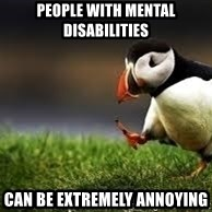 Unpopular Opinion - People with mental disabilities can be extremely annoying