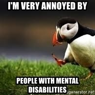Unpopular Opinion - i'm very annoyed by people with mental disabilities