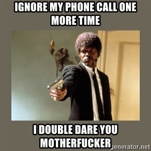 doble dare you  - Ignore my phone call one more time I double dare you motherfucker
