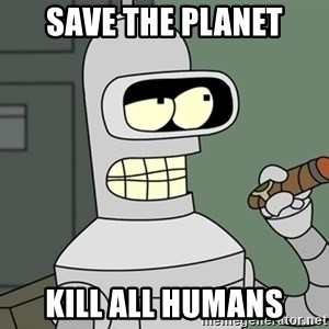 Typical Bender - Save the planet Kill all humans