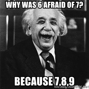 Laughing Einstein - Why was 6 afraid of 7? because 7,8,9