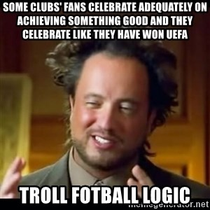 history aliens guy - some clubs' fans celebrate adequately on achieving something good and they celebrate like they have won uefa troll fotball logic