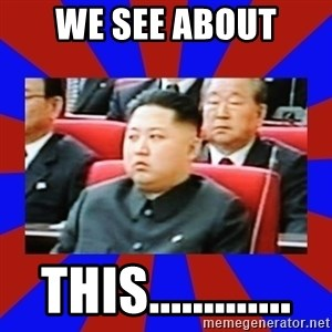 kim jong un - we see about this.............