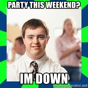 Down Syndrome Party Guy - Party this weekend? im down