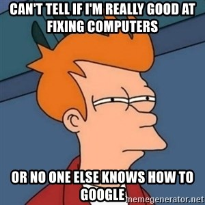 Not sure if troll - can't tell if i'm really good at fixing computers or no one else knows how to google