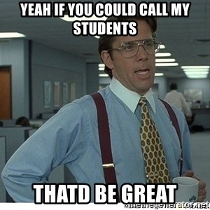That would be great - yeah if you could call my students thatd be great
