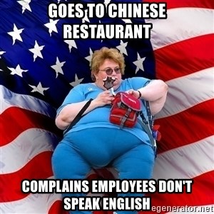 Obese American - Goes to chinese restaurant complains employees don't speak english