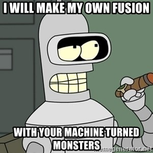 Typical Bender - I will make my own Fusion  With your machine turned monsters