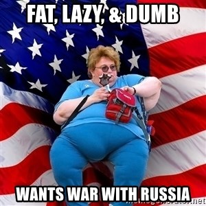 Obese American - fat, lazy, & dumb wants war with russia