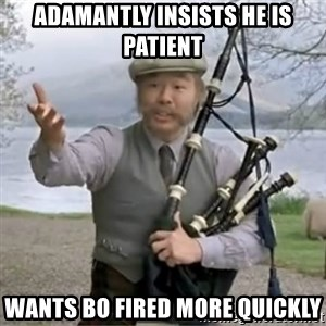 contradiction - adamantly insists he is patient wants Bo fired more quickly