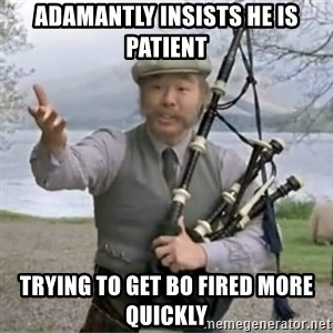 contradiction - adamantly insists he is patient trying to get bo fired more quickly