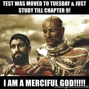 Xerxes - Test was moved to tuesday & just study till chapter 9! I am a merciful god!!!!!