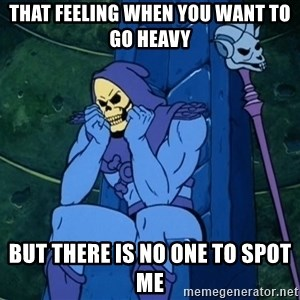 Skeletor sitting - that feeling when you want to go heavy but there is no one to spot me