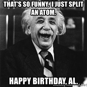 Laughing Einstein - That's so funny.  I just split an atom. happy Birthday, Al.
