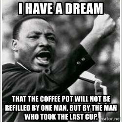mlk junior - I Have a Dream That the coffee pot will not be refilled by one man, but by the man who took the last cup.