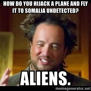 history aliens guy - How do you hijack a plane and fly it to somalia undetected? aliens.