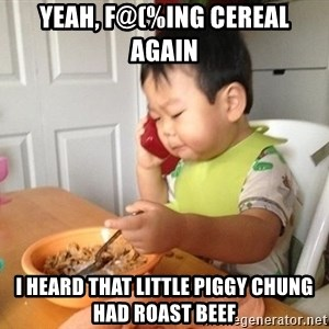 No Bullshit Business Baby - yeah, F@(%ing cereal again i heard that little piggy chung had roast beef