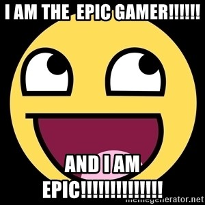 Epic Face - I AM THE  EPIC GAMER!!!!!! AND I AM EPIC!!!!!!!!!!!!!!