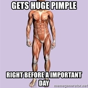 Scumbag Body #2 - Gets huge pimple Right before a important day