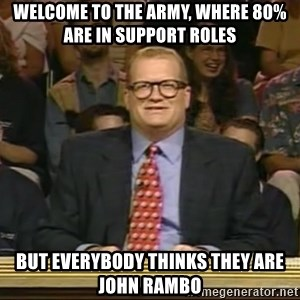 DrewCarey - Welcome to the army, where 80%are in support roles  But everybody thinks they are John rambo