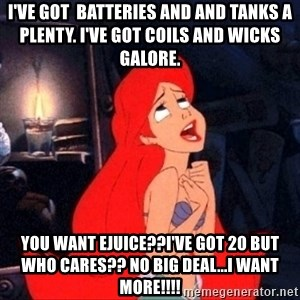 Little mermaid ariel - I've got  batteries and and tanks a  plenty. I've got coils and wicks galore. you want ejuice??i've got 20 but who cares?? no big deal...i want more!!!!