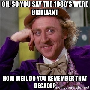 Willy Wonka - Oh, So You Say The 1980's Were Brilliant How Well Do You Remember That Decade?