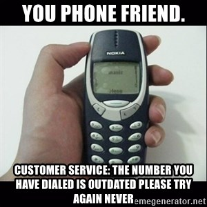 Niggas be like - you phone friend.  customer service: the number you have dialed is outdated please try again never