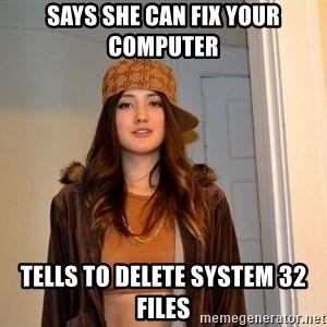 Scumbag Stephanie - says she can fix your computer tells to delete system 32 files