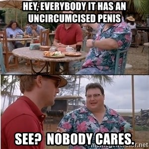 See? Nobody Cares - hey, everybody it has an uncircumcised penis see?  nobody cares.