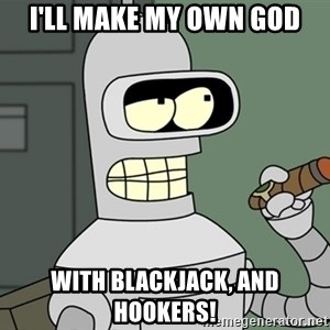 Typical Bender - I'll make my own god with blackjack, and hookers!
