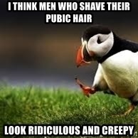 Unpopular Opinion - i think men who shave their pubic hair  look ridiculous and creepy