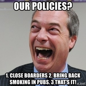 Nigel Farage - Our policies? 1. close boarders 2. bring back smoking in pubs. 3 that's it!