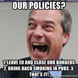 Nigel Farage - Our policies? 1. leave EU and close our borders  2. bring back smoking in pubs  3. that's it!