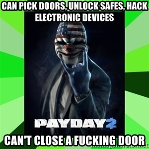Payday 2 Logic - can pick doors, unlock safes, hack electronic devices Can't Close a Fucking door
