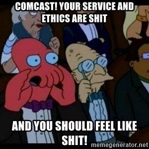 You should Feel Bad - Comcast! Your service and Ethics are shit and you should feel like shit!