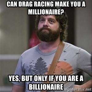 Alan Hangover - Can drag racing make you a millionaire? yes, but only if you are a billionaire