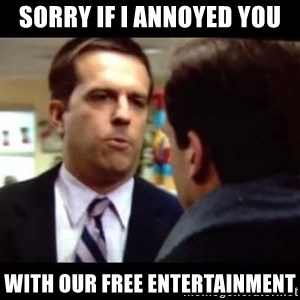 Andy bernard sorry if I annoyed you - SORRY IF I ANNOYED YOU WITH OUR FREE ENTERTAINMENT