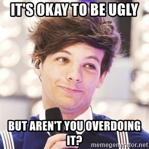 Sassy Louis - It's okay to be ugly  But aren't you overdoing it?